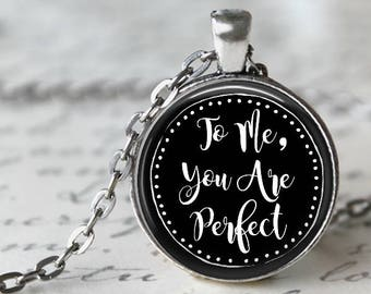 To Me You are Perfect Pendant, Necklace or Key Chain - Quote Pendant, Keychain