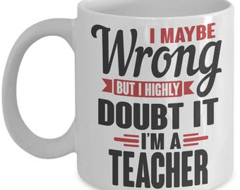 "Gift for Teacher Pride Mug. ""I May Be Wrong, But I Highly Doubt It. I'm a Teacher."" Proud Teacher Mug. 11oz 15oz Coffee Mug."