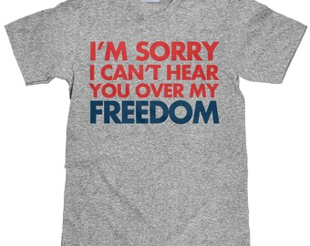 I'm Sorry I Can't Hear You Over My Freedom - Funny 4th of July T Shirt - Item 1736