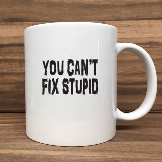 Coffee Mug - You Can't Fix Stupid - Double Sided Printing 11 oz Mug