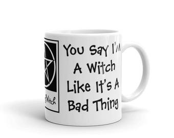 You Say I'm a Witch Like it's a Bad Thing! Cheeky Witch Coffee Mug or Tea Cup