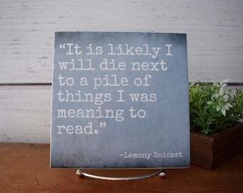 It is likely I will die next to a pile of things...Meaning to Read Lemony Snicket quote Literary gift for reader Bibliophile teacher gift
