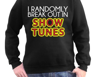 I Randomly Break Out In Show Tunes Gift - Men's Broadway Sweatshirt - Musical Theatre Sweater - Theater Broadway Party - Graduation Party