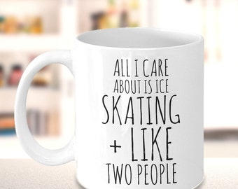 Ice Skating Mug - All I Care About Is Ice Skating and Like Two People - Figure Skating Gifts - Funny Coffee Cup for Skaters