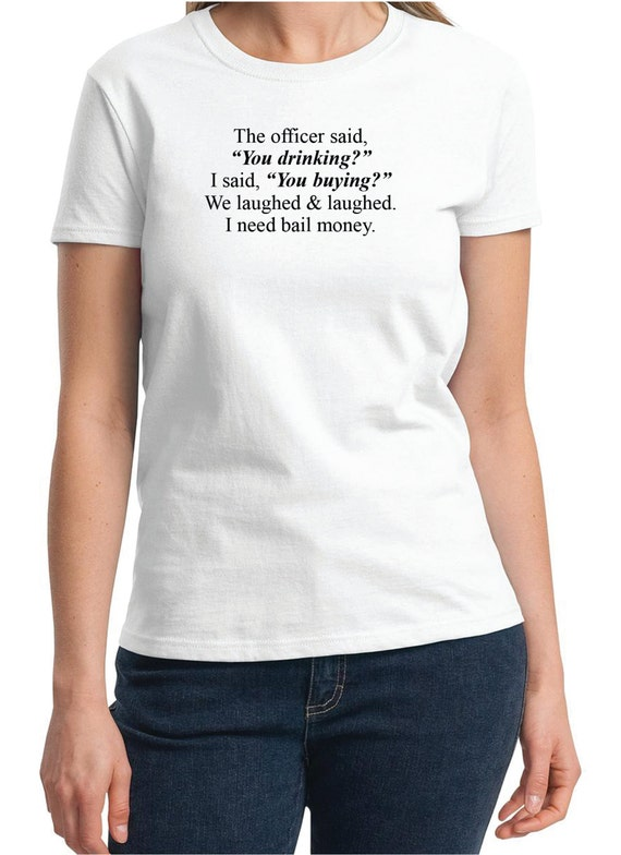 "The officer said ""You Drinking?""...Bail Money -  Ladies T-Shirt (Colors Available too)"