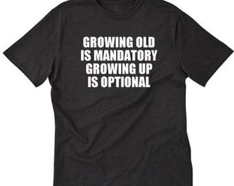 Growing Old Is Mandatory Growing Up Is Optional T-shirt Funny Retirement Retired Tee Shirt