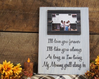 I'll love you forever I'll like you always As long as I'm living My Mommy you'll always be, frame & sign. Personalized at bottom for free.