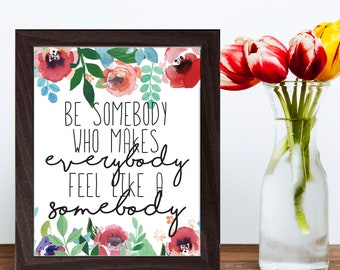 Inspirational Print, Wall Art, Printable Quote, Printable Decor, Inspirational Words, Be Somebody Who Makes Everybody Feel Like A Somebody