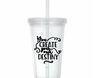 You Create Your Own Destiny Cup Travel Tumbler Plastic Straw Gift Home Decor Gift Any Color Personalized Custom