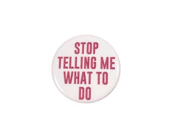 Stop Telling Me What To Do Feminist Pinback Button, Pin, 15% Of Every Sale Goes to Planned Parenthood, Sassy