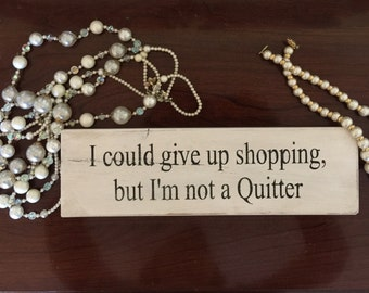 I could give up shopping, but I'm not a Quitter - Cute quote signs
