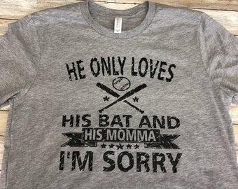 He Only Loves His Bat and His Momma I'm Sorry Baseball Shirt  - Baseball Shirt ~ Baseball Mom Tee  ~  Baseball shirts  ~ Baseball Mom Shirts