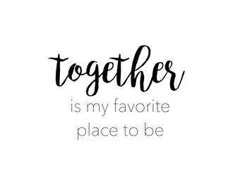 Together is my favorite place to be.  Print