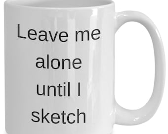 Leave me alone until i sketch - see me take a picture using my pencil - get this mug for your artist friend