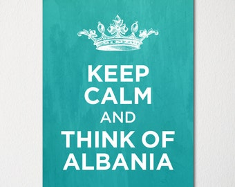Keep Calm and Think of Albania - Any Location Available - Fine Art Print - Choice of Color - Purchase 3 and Receive 1 FREE