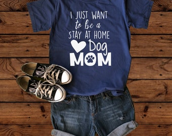 I Just Want To Be A Stay At Home Dog Mom - Dog Mom Shirt - Dog Mom - I'm a Dog Mom - Dog Lover - Dog Lover Gift - Fur Mama - Pet Parent