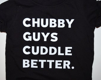 Chubby Guys Cuddle Better - Infant T-Shirt or Bodysuit, Toddler T-Shirt