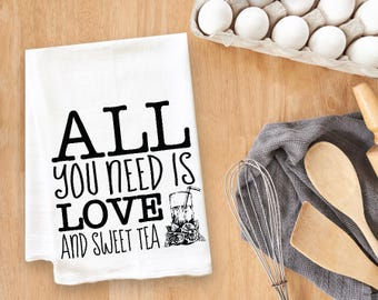 All You Need Is Love And Sweet Tea Tea Towel Flour Sack Towel Kitchen Towel