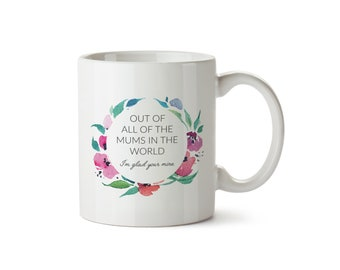 Out of all the Mums in the world, I'm glad you're mine Mug