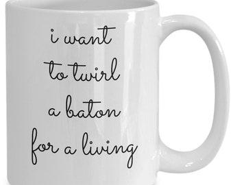 Gifts for baton twirlers - i want to twirl a baton for a living mug - twirling coffee tea cup