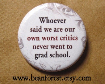 whoever said we are our own worst critic never went to grad school - pinback button badge