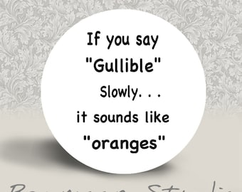 If You Say Gullible Slowly it Sounds Like Oranges - PINBACK BUTTON or MAGNET - 1.25 inch round
