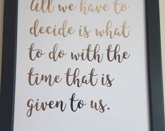 All we have to decide is what to do with the time that is given to us. Inspirational quote from J.R.R. Tolkien's The Fellowship of the Ring