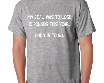 My Goal Was To Lose 10 Pounds This Year Only 15 To Go Men's Tee Shirt Humor Funny Shirt Diet Plans Hunger tee