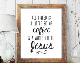 Christian PRINTABLE ART, Christian Home Decor, All I need is a little bit of Coffee A Whole Lot of Jesus, Christian Art, Scripture Print 228