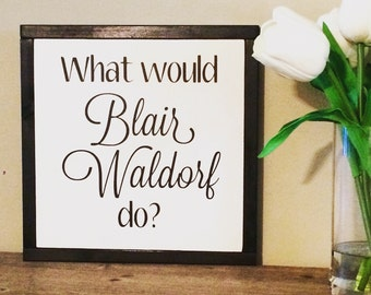 What would Blair Waldorf do Wood Sign/Gossip Girl/XOXO/Girl Bedroom Decor