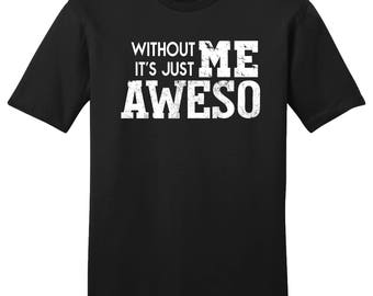 Without Me It's Just Aweso, Awesome Shirt, Awesomeness Shirt, Be Awesome, Funny Shirt, Gift For Him, Gift For Her