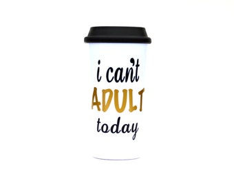 I Cant Adult Today - Funny Travel Coffee Mug