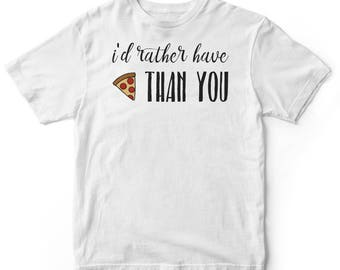 I'd Rather Have Pizza Than You Shirt - I Love Pizza Shirt - Pizza Shirt (Men & Women Sizes Available)