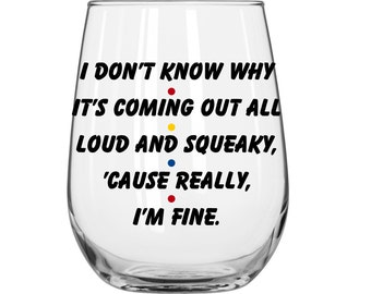 I Don't Know Why It's Coming Out All Loud and Squeaky, 'Cause Really, I'm Fine. - Friends TV Show - Ross Gellar - One Glass