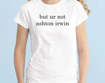 ur not ashton irwin, 5SOS Band Shirt, 5 Seconds of Summer T-Shirt, Fangirl Shirt, Black Grey White Premium Unisex Ladies Junior Tshirt