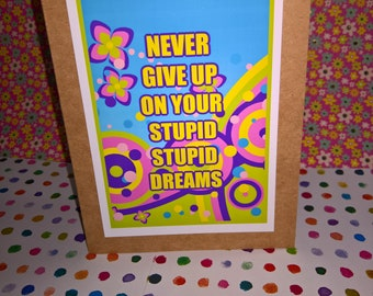 Never give up on your STUPID, STUPID DREAMS
