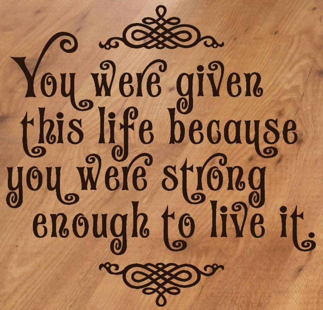Strong Quotes About Life You Were Given Life Strong Enough To Live It Vinyl Wall