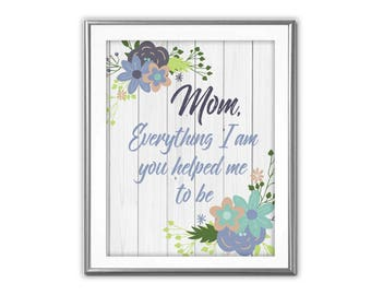 SALE-Mom Everything I Am You Helped Me To Be- Art Print - Wall Art Designs- Gallery Wall- Quote Prints-Mother's Day-Mom Gift-Mom Quote