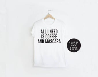 All I Need is Coffee and Mascara T-Shirt, All I Need is Coffee and Mascara Shirt, tshirt, unisex crewneck shirt, Gift Idea