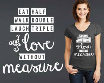Eat Half Walk Double Laugh Triple | Love Without Measure | Friend Gift | Quotes | Quote Shirt | Inspirational T-shirt | Korena Loves