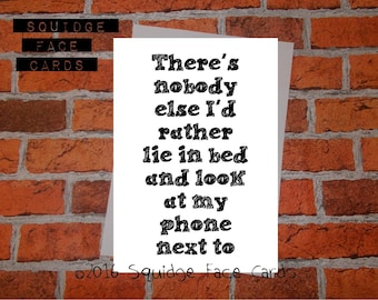 Anniversary, birthday, valentine, anti valentine - There's nobody else I'd rather lie in bed and look at my phone...