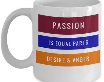 Passion is equal parts desire & anger