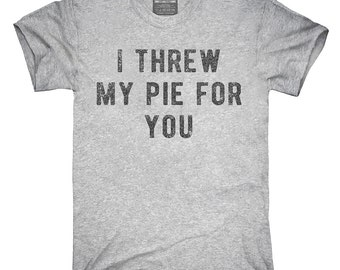 I Threw My Pie For You T-Shirt, Hoodie, Tank Top, Gifts