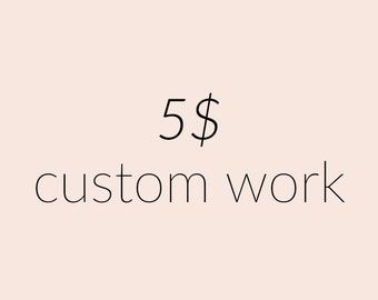 Five dollars in custom work - Purchase Only After Conversation
