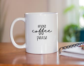 More Coffee Please Coffee Mug - Coffee Mugs With Sayings - Christmas Present - Gifts for Her - Gifts for Him - Cute Coffee Mug