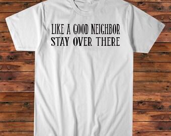 Like a Good Neighbor Stay Over There Tee