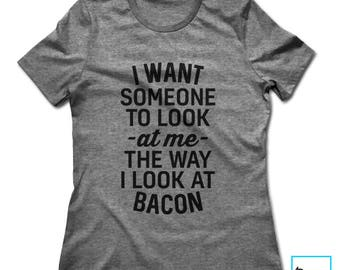 I Want Someone To Look At Me The Way I Look At Bacon | Funny Bacon Shirt | Foodie Shirt | Foodie Gift | Food Lover | Food | Womens T-shirt