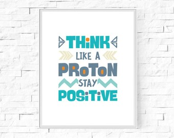 """Printable Think Like A Proton Stay Positive Print - Geek/ Nerd/Science - Inspirational Poster - Type Print - Wall Art - 8""""x10"""" and A4."""
