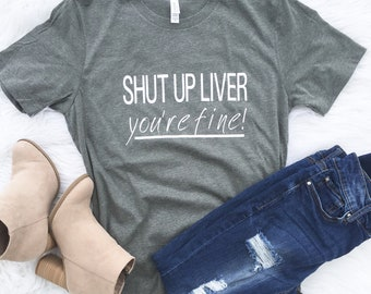 Shut up Liver youre fine, River shirt, Drinking shirt, Vacation shirt, Summer shirt, party shirt, drinking shirt, lake shirt, boat shirt
