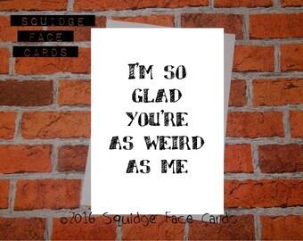 Anniversary, birthday, valentine, anti valentine card - I'm so glad you're as weird as me
